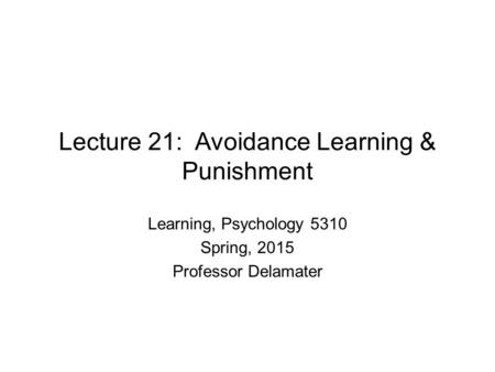 Lecture 21: Avoidance Learning & Punishment Learning, Psychology 5310 Spring, 2015 Professor Delamater.