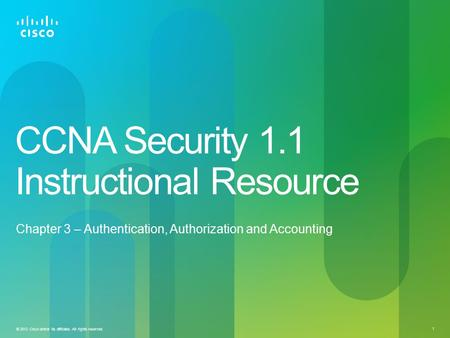 © 2012 Cisco and/or its affiliates. All rights reserved. 1 CCNA Security 1.1 Instructional Resource Chapter 3 – Authentication, Authorization and Accounting.