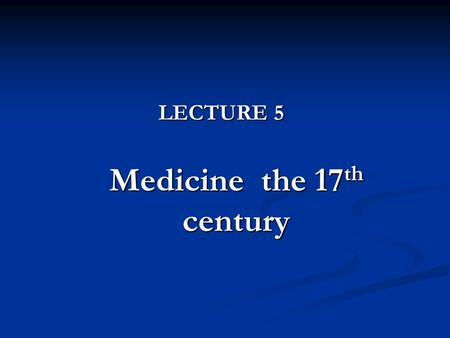 LECTURE 5 Medicine the 17 th century.  Main medical doctrines  The development of anatomy and physiology  The development of physiopathology and pathology.
