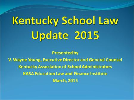 Presented by V. Wayne Young, Executive Director and General Counsel Kentucky Association of School Administrators KASA Education Law and Finance Institute.