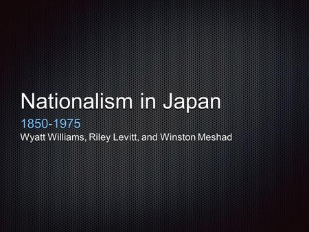 Nationalism in Japan 1850-1975 Wyatt Williams, Riley Levitt, and Winston Meshad.