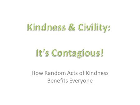 How Random Acts of Kindness Benefits Everyone. Be Respectful Throughout our entire lives, we will be meeting people who are different than us. Showing.