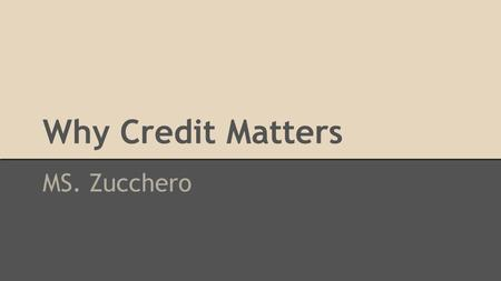 Why Credit Matters MS. Zucchero. Keeping Score: Why Credit Matters What is Credit? Think about your last purchase… How did you pay for it…..?