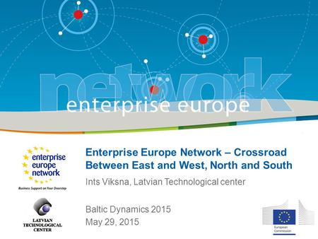 Enterprise Europe Network – Crossroad Between East and West, North and South Baltic Dynamics 2015 May 29, 2015 Ints Viksna, Latvian Technological center.