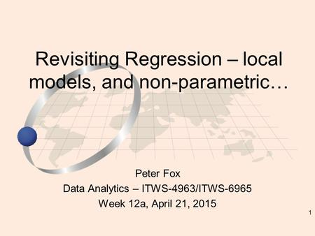 1 Peter Fox Data Analytics – ITWS-4963/ITWS-6965 Week 12a, April 21, 2015 Revisiting Regression – local models, and non-parametric…