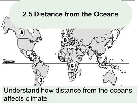 1 2.5 Distance from the Oceans Understand how distance from the oceans affects climate.