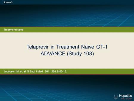 Hepatitis web study Hepatitis web study Telaprevir in Treatment Naïve GT-1 ADVANCE (Study 108) Phase 3 Treatment Naïve Jacobson IM, et. al. N Engl J Med.