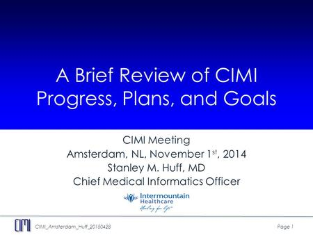 CIMI_Amsterdam_Huff_20150428Page 1 A Brief Review of CIMI Progress, Plans, and Goals CIMI Meeting Amsterdam, NL, November 1 st, 2014 Stanley M. Huff, MD.