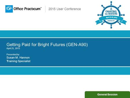 2015 User Conference Getting Paid for Bright Futures (GEN-A90) April 25, 2015 Presented by: Susan M. Hannon Training Specialist General Session.