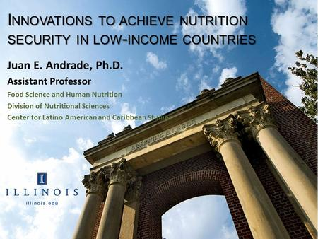 I NNOVATIONS TO ACHIEVE <strong>NUTRITION</strong> SECURITY <strong>IN</strong> LOW - INCOME COUNTRIES Juan E. Andrade, Ph.D. Assistant Professor Food Science and <strong>Human</strong> <strong>Nutrition</strong> Division.