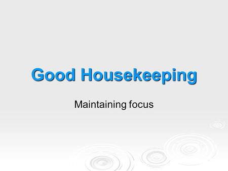 Good Housekeeping Maintaining focus. What You Need to Know What You Need to Know  Benefits of good housekeeping  Costs of poor housekeeping  Housekeeping.