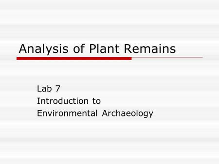 Analysis of Plant Remains Lab 7 Introduction to Environmental Archaeology.