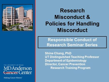 Research Misconduct & Policies for Handling Misconduct Shine Chang, PhD UT Distinguished Teaching Professor Department of Epidemiology Director, Cancer.