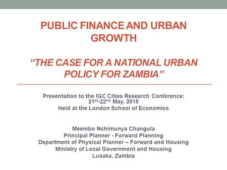 "PUBLIC FINANCE AND URBAN GROWTH ""THE CASE FOR A NATIONAL URBAN POLICY FOR ZAMBIA"" Presentation to the IGC Cities Research Conference: 21 st -22 nd May,"