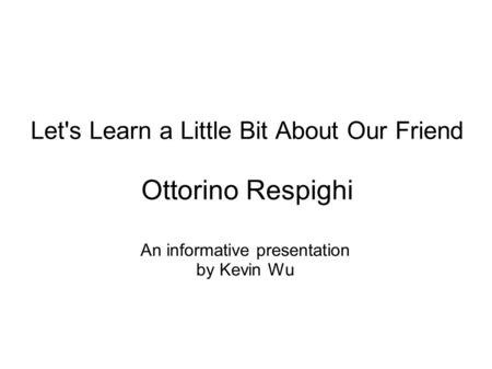 Let's Learn a Little Bit About Our Friend Ottorino Respighi An informative presentation by Kevin Wu.