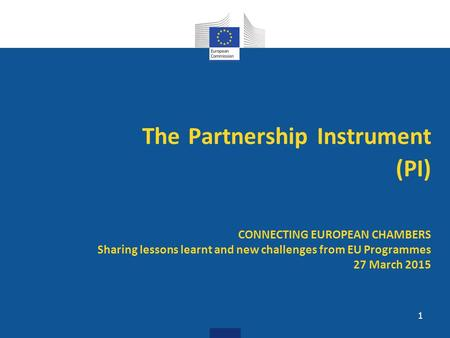 The Partnership Instrument (PI) CONNECTING EUROPEAN CHAMBERS Sharing lessons learnt and new challenges from EU Programmes 27 March 2015 1.