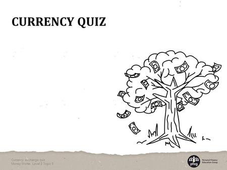 CURRENCY QUIZ Currency exchange quiz Money Works: Level 2 Topic 5.