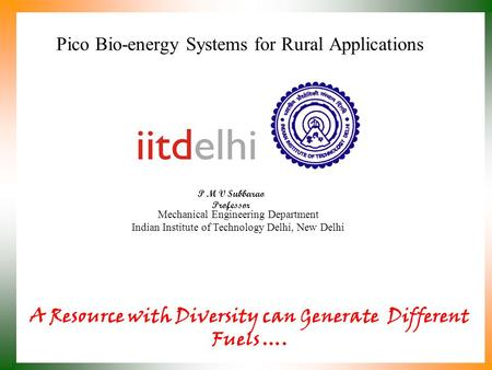 Pico Bio-energy Systems for Rural Applications P M V Subbarao Professor Mechanical Engineering Department Indian Institute of Technology Delhi, New Delhi.
