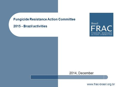 Www.frac-brasil.org.br Fungicide Resistance Action Committee 2015 - Brazil activities 2014, December.