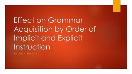 Effect on Grammar Acquisition by Order of Implicit and Explicit Instruction RACHEL A. BRANCH.