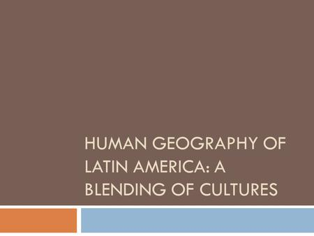 HUMAN GEOGRAPHY OF LATIN AMERICA: A BLENDING OF CULTURES.