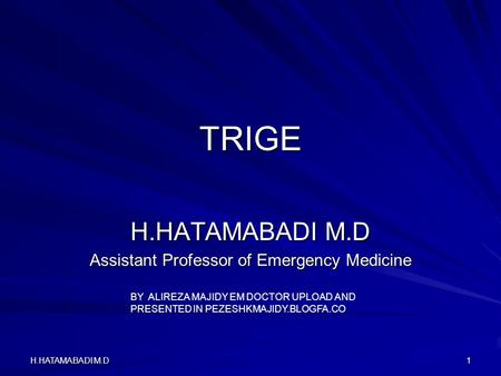 H.HATAMABADI M.D1 TRIGE Assistant Professor of Emergency Medicine BY ALIREZA MAJIDY EM DOCTOR UPLOAD AND PRESENTED IN PEZESHKMAJIDY.BLOGFA.CO.