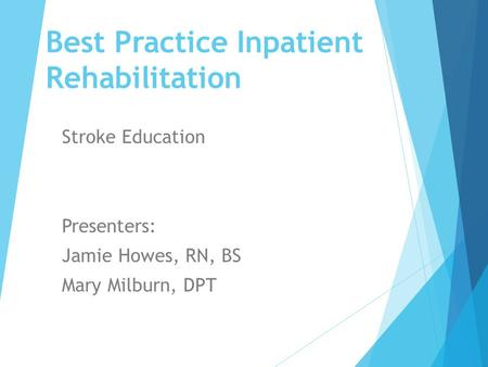 "Best Practice Inpatient Rehabilitation Stroke Education ""A Beautiful Min Presenters: Jamie Howes, RN, BS Mary Milburn, DPT."