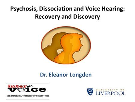 Psychosis, Dissociation and Voice Hearing: Recovery and Discovery Dr. Eleanor Longden.