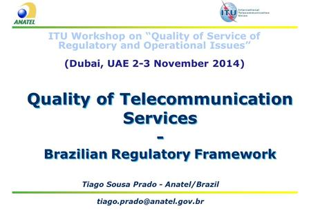 "Quality of Telecommunication Services - Brazilian Regulatory Framework Tiago Sousa Prado - Anatel/Brazil ITU Workshop on ""Quality."