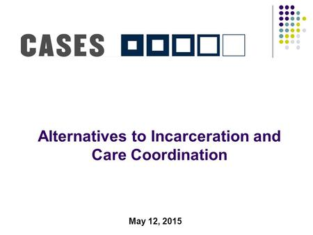 Alternatives to Incarceration and Care Coordination May 12, 2015.