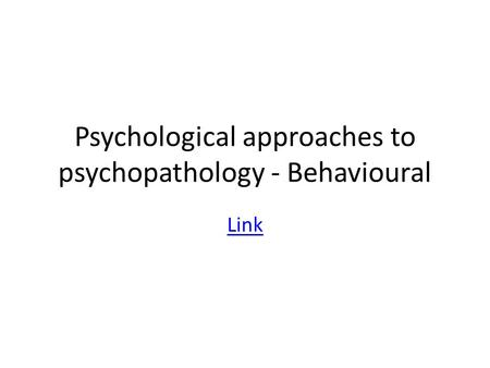 Psychological approaches to psychopathology - Behavioural Link.