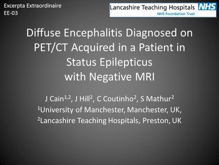 Diffuse Encephalitis Diagnosed on PET/CT Acquired in a Patient in Status Epilepticus with Negative MRI J Cain 1,2, J Hill 2, C Coutinho 2, S Mathur 2 1.