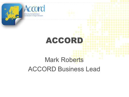 ACCORD Mark Roberts ACCORD Business Lead. Achieving Comprehensive Coordination in ORgan Donation EU funded Joint Action Joint Action led and coordinated.