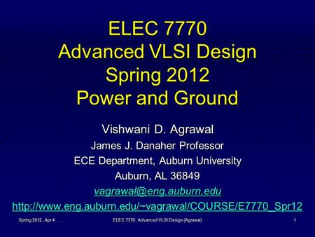 Spring 2012, Apr 4...ELEC 7770: Advanced VLSI Design (Agrawal)1 ELEC 7770 Advanced VLSI Design Spring 2012 Power and Ground Vishwani D. Agrawal James J.