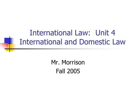 International Law: Unit 4 International and Domestic Law Mr. Morrison Fall 2005.