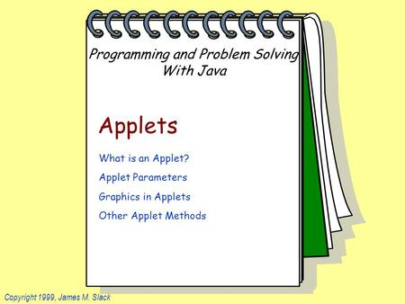 Programming and Problem Solving With Java Copyright 1999, James M. Slack Applets What is an Applet? Applet Parameters Graphics in Applets Other Applet.