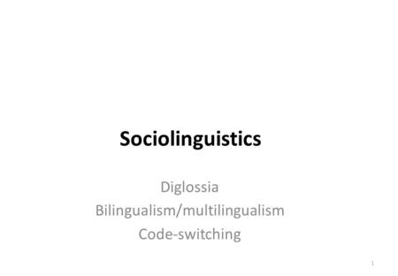 Session 6 Diglossia Bilingualism/multilingualism Code-switching