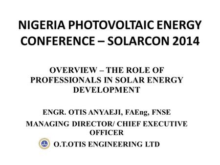 NIGERIA PHOTOVOLTAIC ENERGY CONFERENCE – SOLARCON 2014 OVERVIEW – THE ROLE OF PROFESSIONALS IN SOLAR ENERGY DEVELOPMENT ENGR. OTIS ANYAEJI, FAEng, FNSE.