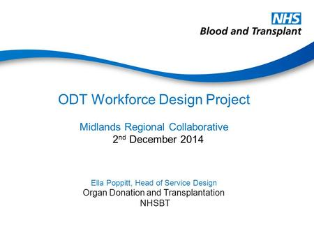 ODT Workforce Design Project Midlands Regional Collaborative 2 nd December 2014 Ella Poppitt, Head of Service Design Organ Donation and Transplantation.