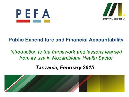 Public Expenditure and Financial Accountability Introduction to the framework and lessons learned from its use in Mozambique Health Sector Tanzania, February.