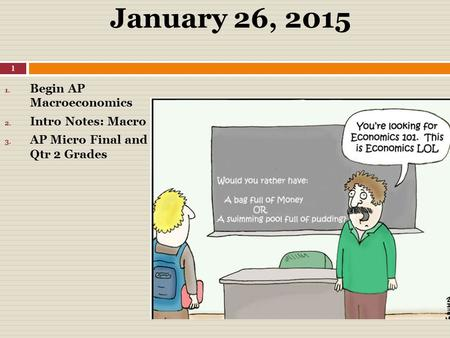 January 26, 2015 1. Begin AP Macroeconomics 2. Intro Notes: Macro 3. AP Micro Final and Qtr 2 Grades 1.