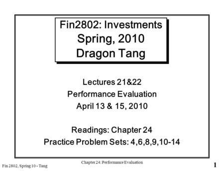 1 Fin 2802, Spring 10 - Tang Chapter 24: Performance Evaluation Fin2802: Investments Spring, 2010 Dragon Tang Lectures 21&22 Performance Evaluation April.