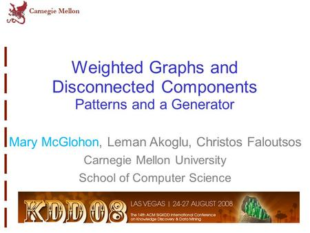 Weighted Graphs and Disconnected Components Patterns and a Generator Mary McGlohon, Leman Akoglu, Christos Faloutsos Carnegie Mellon University School.