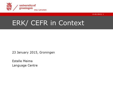|21-01-20151 ERK/ CEFR in Context 23 January 2015, Groningen Estelle Meima Language Centre.