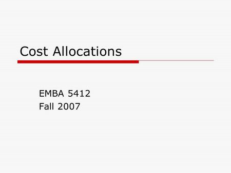 Cost Allocations EMBA 5412 Fall 2007. 2 What are Cost Allocations  Assignment of Indirect Common Joint costs  To cost objects Processes Products Programs.