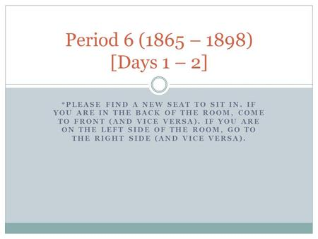 Period 6 (1865 – 1898) [Days 1 – 2] *Please find a new seat to sit in. If you are in the back of the room, come to front (and vice versa). If you are on.