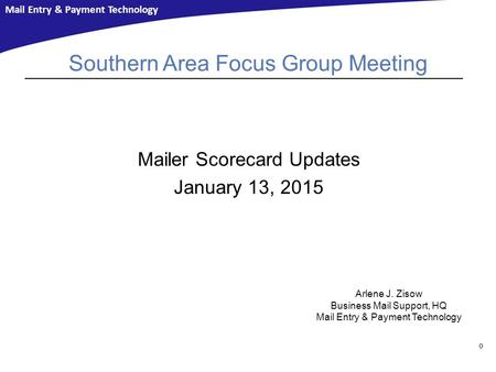 Mail Entry & Payment Technology Southern Area Focus Group Meeting Mailer Scorecard Updates January 13, 2015 0 Arlene J. Zisow Business Mail Support, HQ.