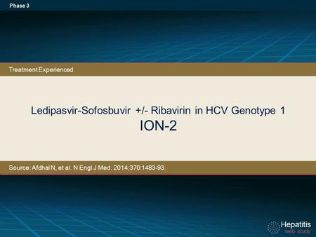 Hepatitis web study Hepatitis web study Ledipasvir-Sofosbuvir +/- Ribavirin in HCV Genotype 1 ION-2 Phase 3 Treatment Experienced Source: Afdhal N, et.