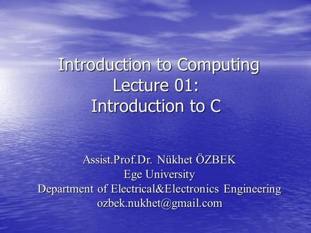 Introduction to Computing Lecture 01: Introduction to C Introduction to Computing Lecture 01: Introduction to C Assist.Prof.Dr. Nükhet ÖZBEK Ege University.