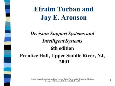 1 Decision Support Systems and Intelligent Systems, Efraim Turban and Jay E. Aronson, 6th edition. Copyright 2001, Prentice Hall, Upper Saddle River, NJ.